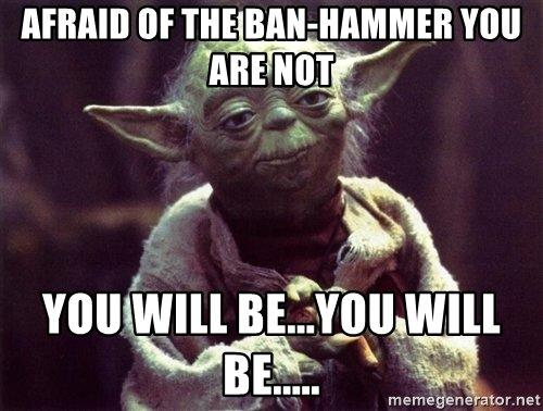 afraid-of-the-ban-hammer-you-are-not-you-will-beyou-will-be.jpg